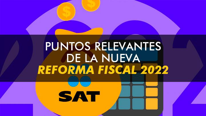 Puntos Relevantes de la Reforma Fiscal 2022
