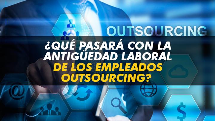 ¿Qué pasa con la antigüedad laboral de los empleados por outsourcing?